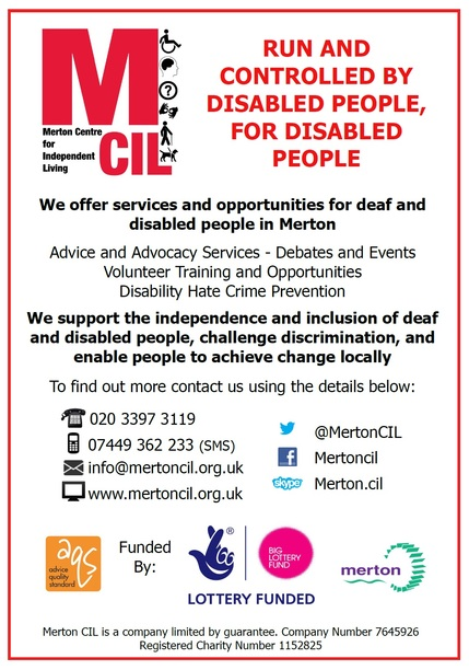 Merton CIL Leaflet - Run and controlled by disabled people for disabled people. We offer services and opportunities for deaf and disabled people in merton. Advocacy and advice services, debates and events, volunteer training and opportunities, disability hate crime prevention. We support the independence and inclusion of deaf and disabled people, challenge discrimination and enable people to achieve change locally